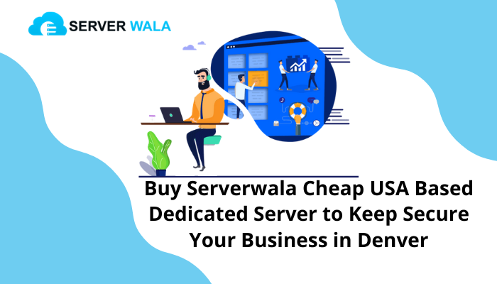 Buy Serverwala Cheap USA Based Dedicated Server to Keep Secure Your Business in Denver